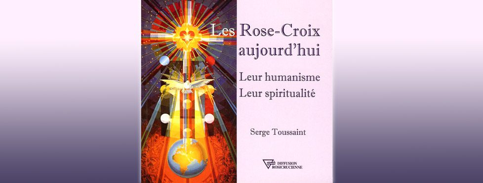 Les Rose-Croix aujourd'hui: leur humanisme, leur spiritualité